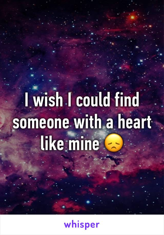 I wish I could find someone with a heart like mine 😞