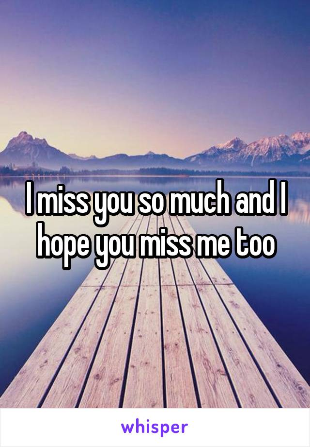 I miss you so much and I hope you miss me too