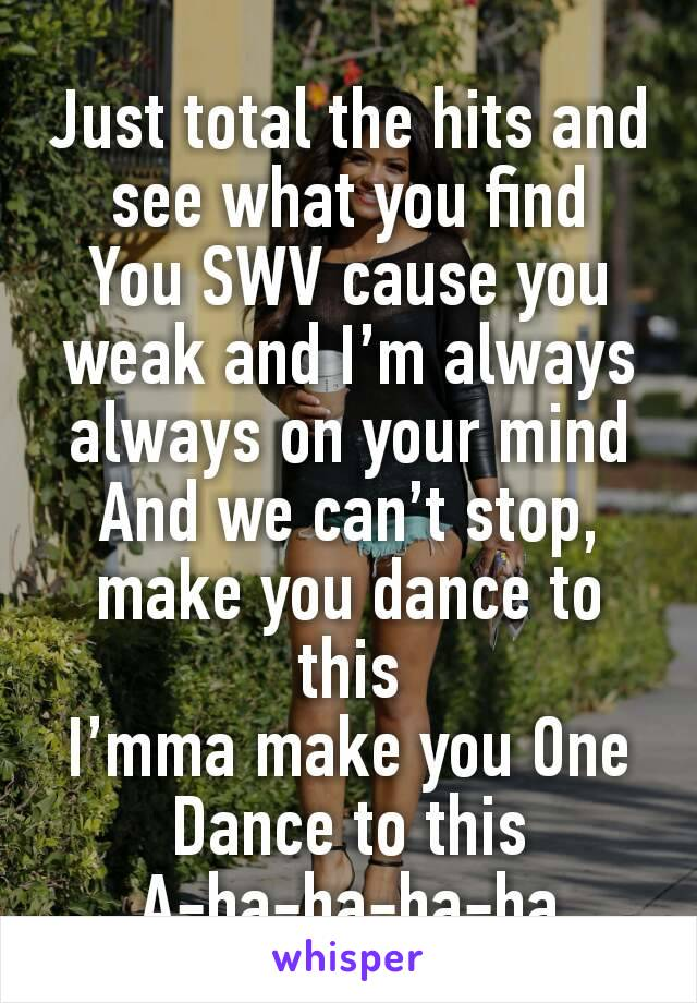 Just total the hits and see what you find You SWV cause you weak and I'm always always on your mind And we can't stop, make you dance to this I'mma make you One Dance to this A-ha-ha-ha-ha