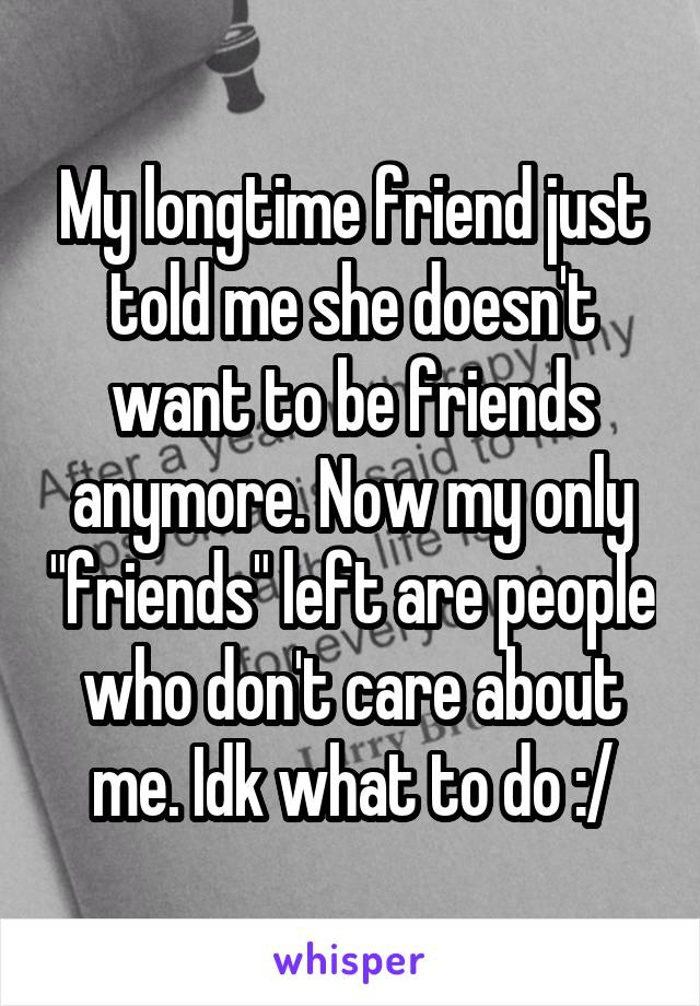 """My longtime friend just told me she doesn't want to be friends anymore. Now my only """"friends"""" left are people who don't care about me. Idk what to do :/"""