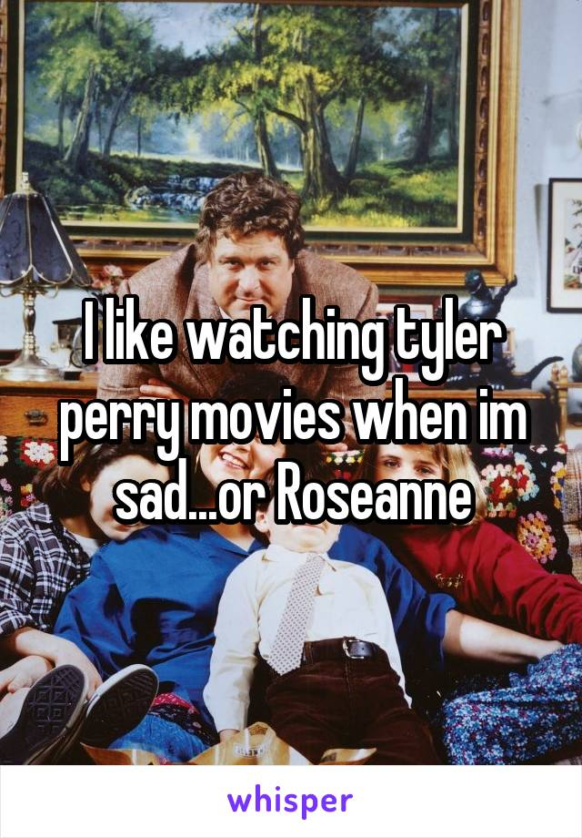 I like watching tyler perry movies when im sad...or Roseanne