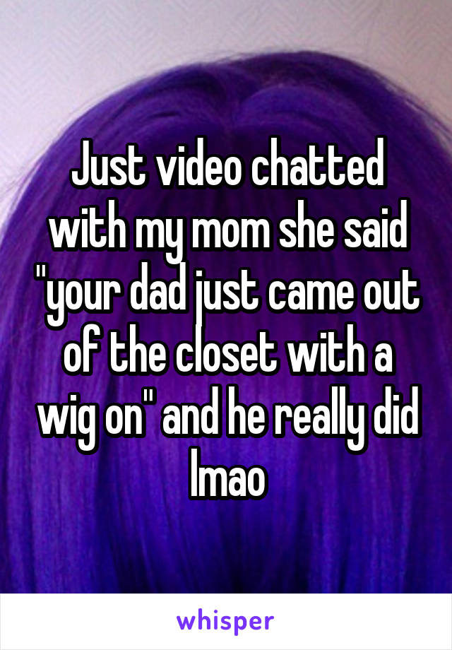 """Just video chatted with my mom she said """"your dad just came out of the closet with a wig on"""" and he really did lmao"""