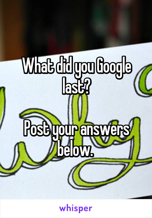What did you Google last?  Post your answers below.