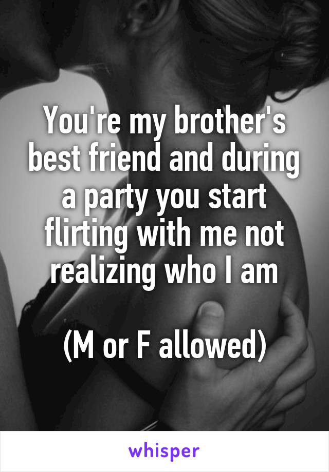 You're my brother's best friend and during a party you start flirting with me not realizing who I am  (M or F allowed)
