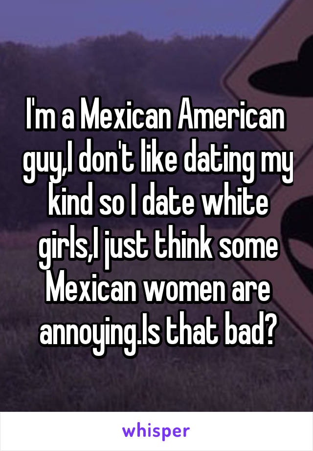 I'm a Mexican American  guy,I don't like dating my kind so I date white girls,I just think some Mexican women are annoying.Is that bad?