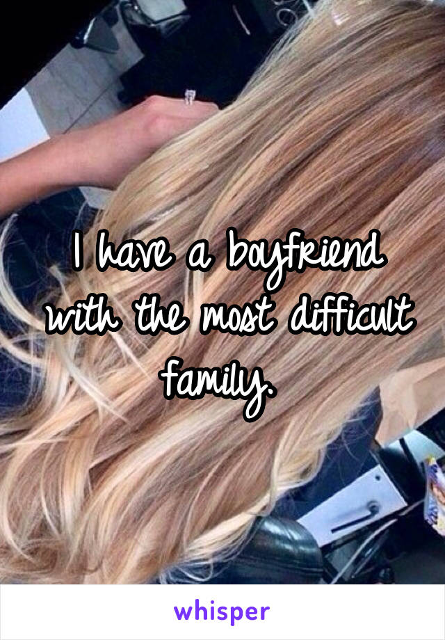 I have a boyfriend with the most difficult family.