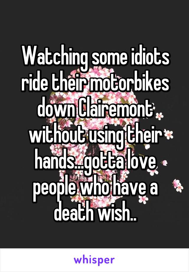 Watching some idiots ride their motorbikes down Clairemont without using their hands...gotta love people who have a death wish..