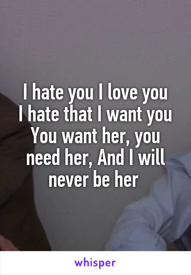 I hate you I love you I hate that I want you You want her, you need her, And I will never be her