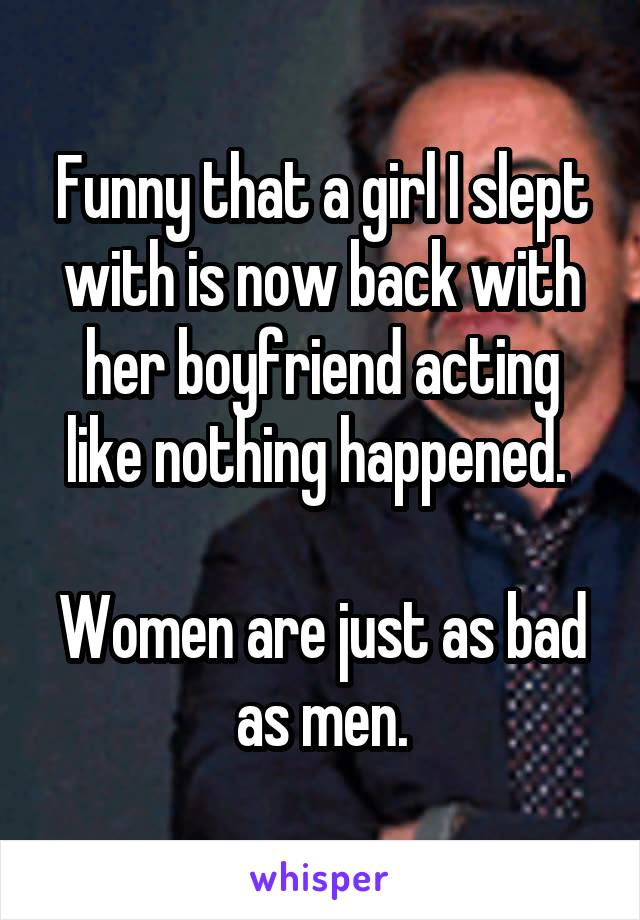 Funny that a girl I slept with is now back with her boyfriend acting like nothing happened.   Women are just as bad as men.