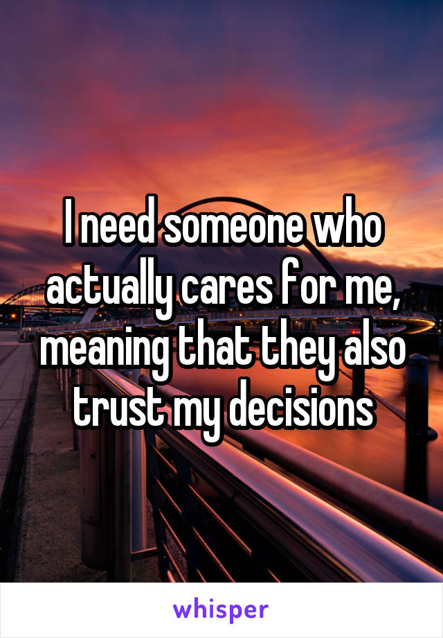 I need someone who actually cares for me, meaning that they also trust my decisions