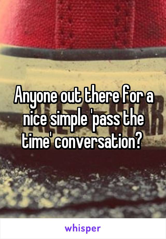 Anyone out there for a nice simple 'pass the time' conversation?