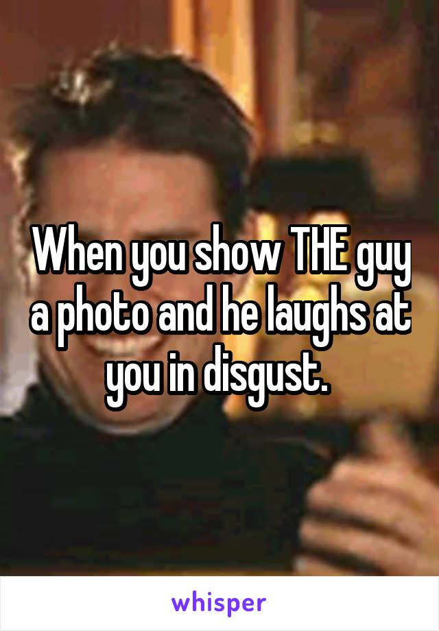 When you show THE guy a photo and he laughs at you in disgust.