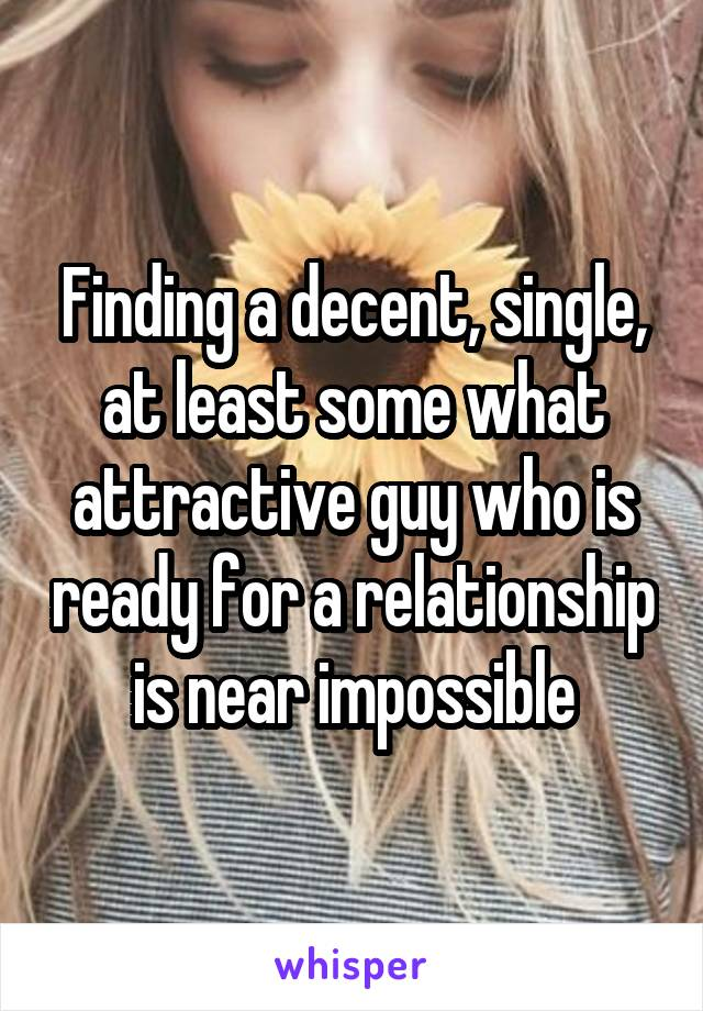 Finding a decent, single, at least some what attractive guy who is ready for a relationship is near impossible