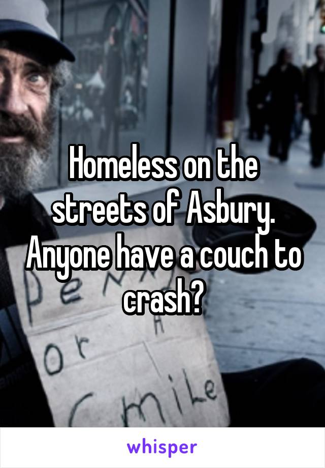 Homeless on the streets of Asbury. Anyone have a couch to crash?