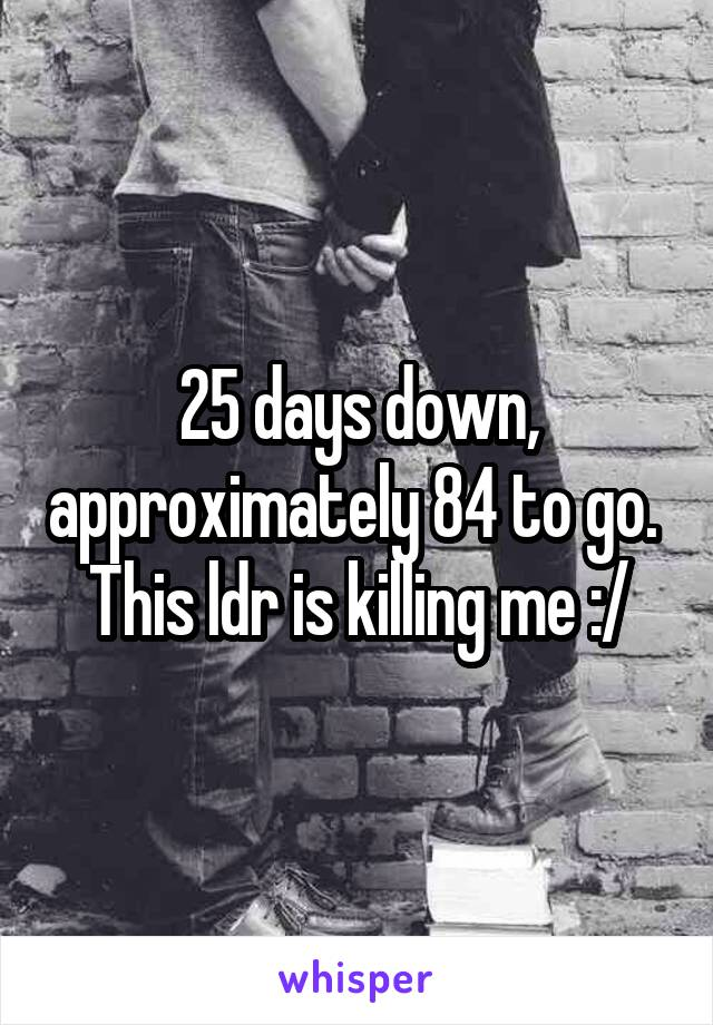 25 days down, approximately 84 to go.  This ldr is killing me :/