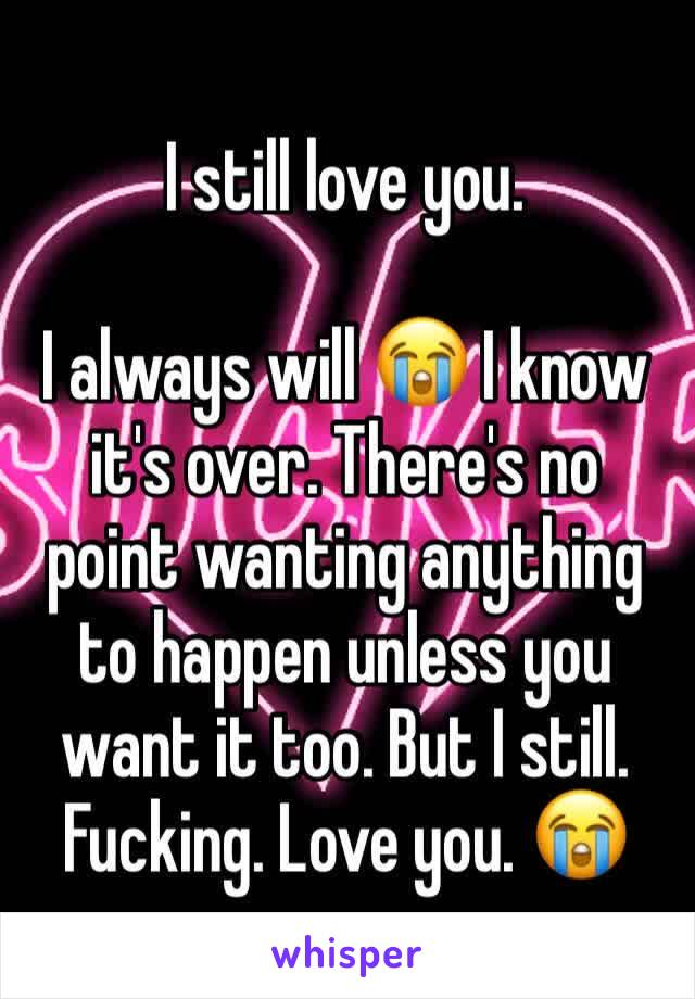 I still love you.   I always will 😭 I know it's over. There's no point wanting anything to happen unless you want it too. But I still. Fucking. Love you. 😭