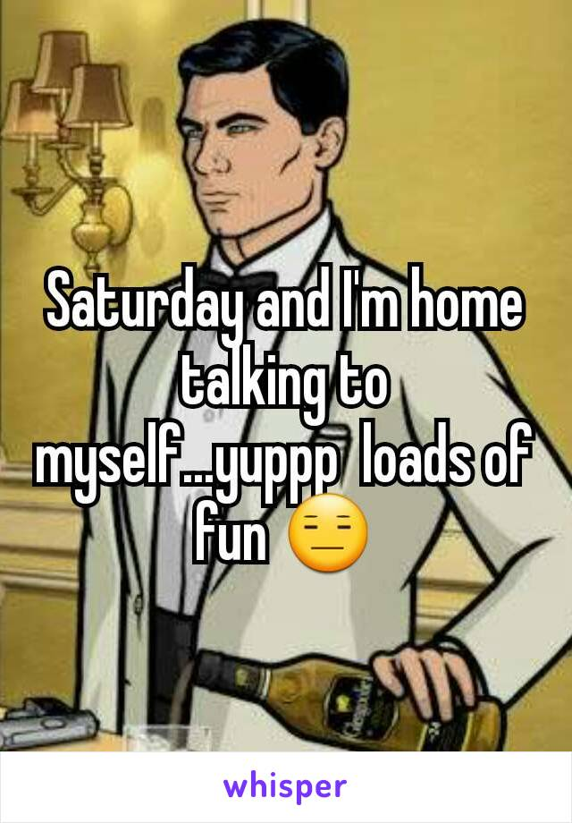 Saturday and I'm home talking to myself...yuppp  loads of fun 😑