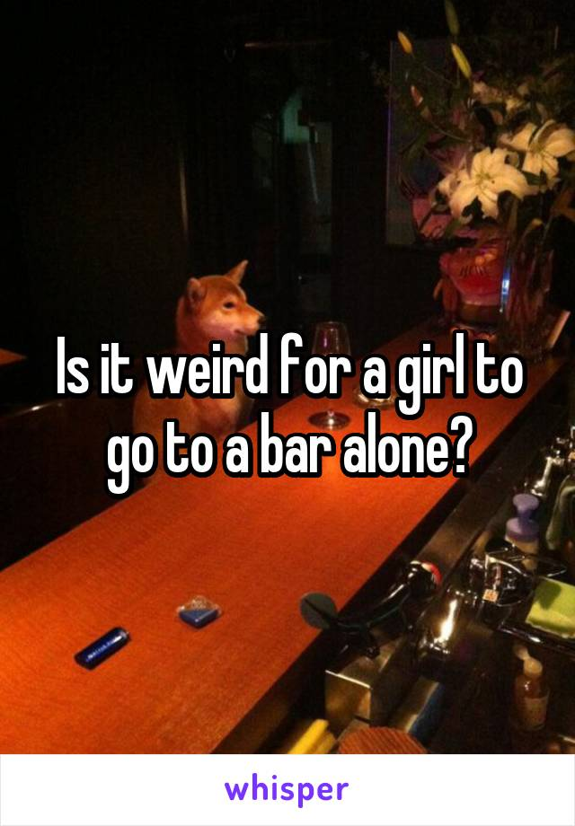 Is it weird for a girl to go to a bar alone?
