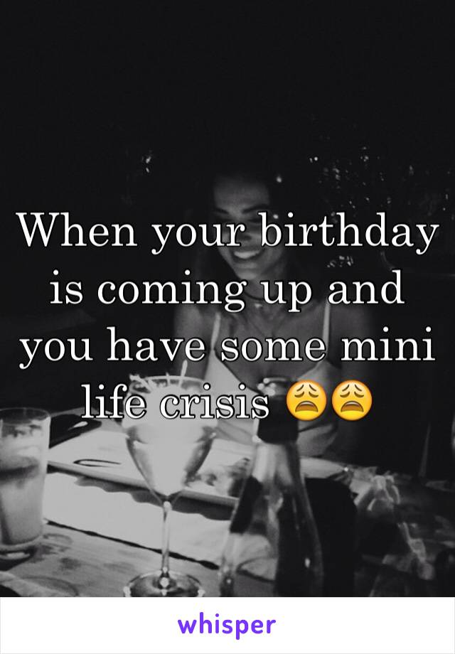 When your birthday is coming up and you have some mini life crisis 😩😩