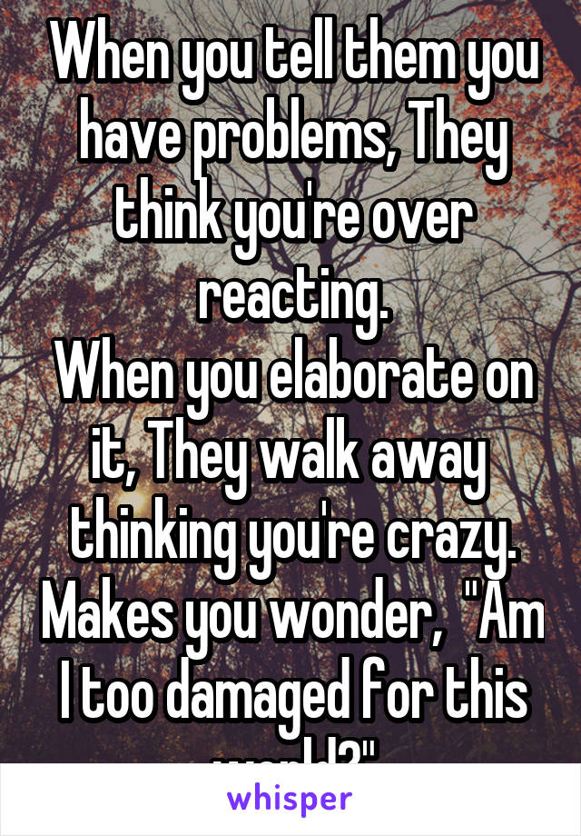 "When you tell them you have problems, They think you're over reacting. When you elaborate on it, They walk away  thinking you're crazy. Makes you wonder,  ""Am I too damaged for this world?"""