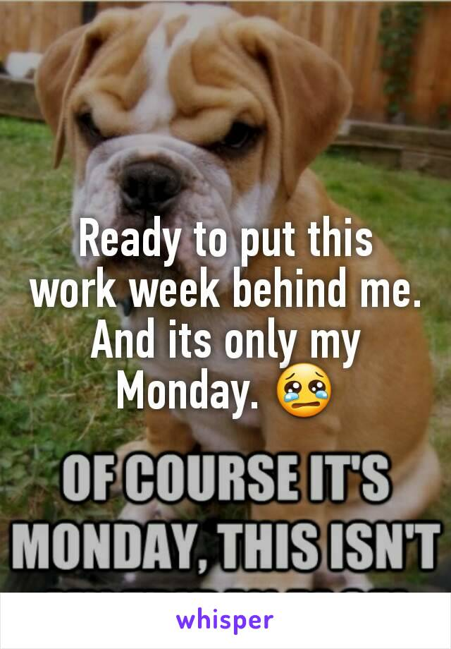 Ready to put this work week behind me. And its only my Monday. 😢