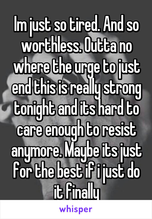 Im just so tired. And so worthless. Outta no where the urge to just end this is really strong tonight and its hard to care enough to resist anymore. Maybe its just for the best if i just do it finally