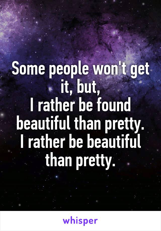 Some people won't get it, but, I rather be found beautiful than pretty. I rather be beautiful than pretty.