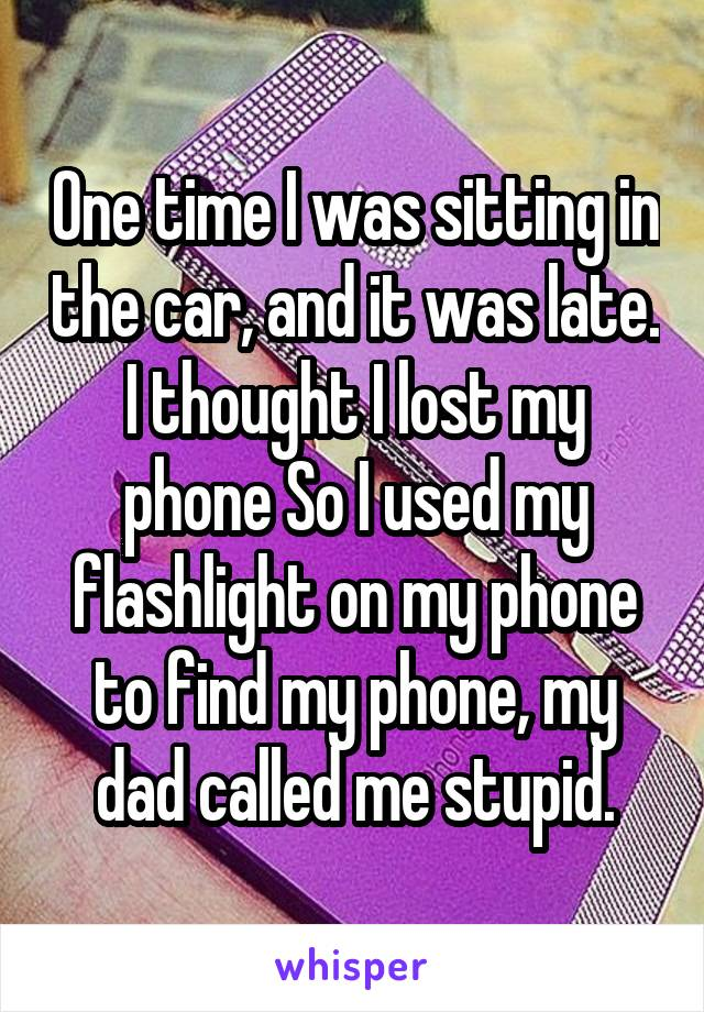 One time I was sitting in the car, and it was late. I thought I lost my phone So I used my flashlight on my phone to find my phone, my dad called me stupid.