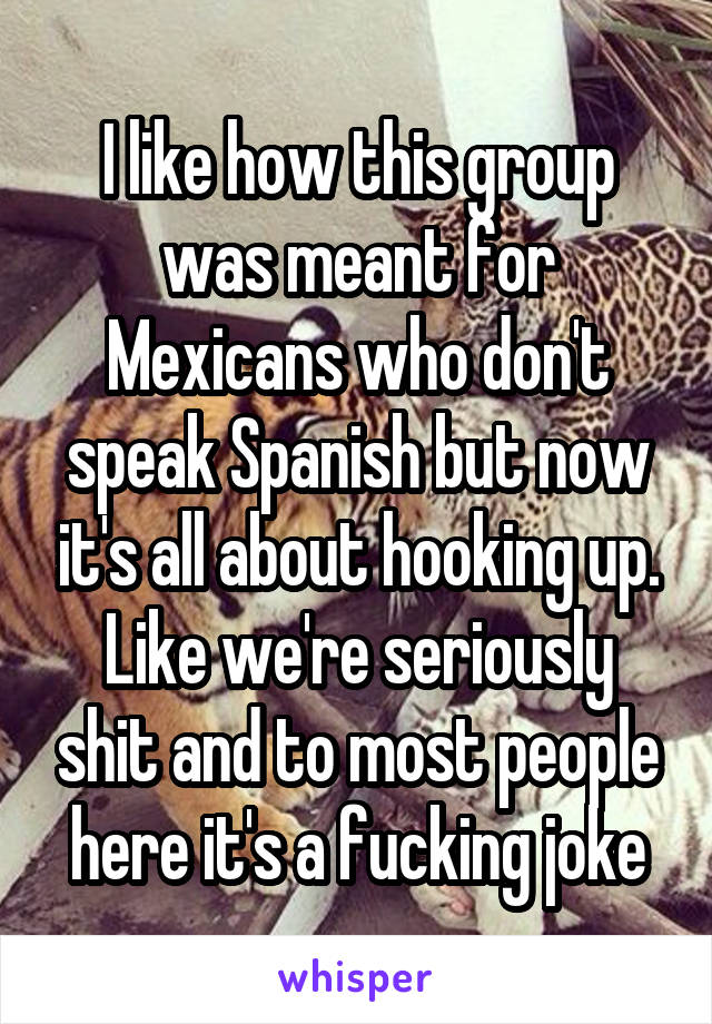I like how this group was meant for Mexicans who don't speak Spanish but now it's all about hooking up. Like we're seriously shit and to most people here it's a fucking joke