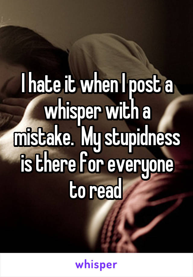 I hate it when I post a whisper with a mistake.  My stupidness is there for everyone to read
