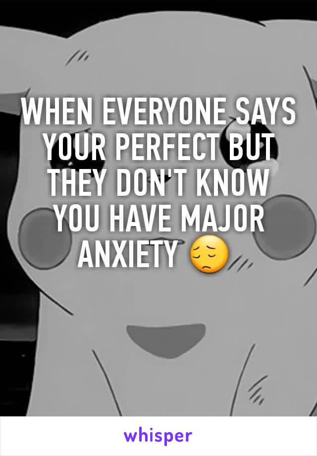 WHEN EVERYONE SAYS YOUR PERFECT BUT THEY DON'T KNOW YOU HAVE MAJOR ANXIETY 😔