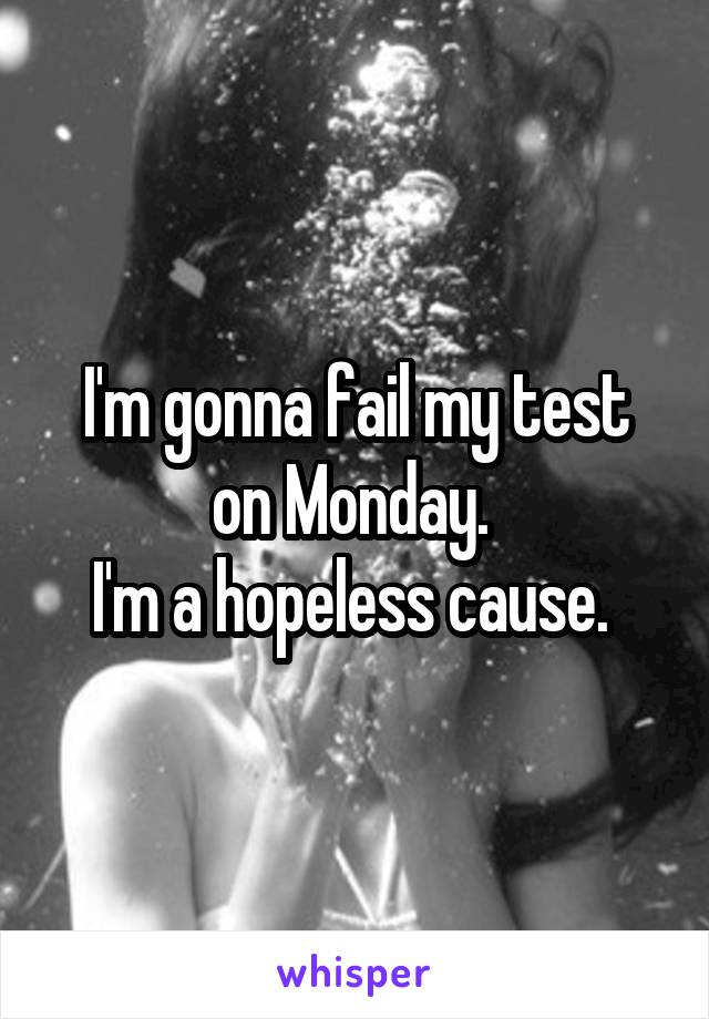 I'm gonna fail my test on Monday.  I'm a hopeless cause.