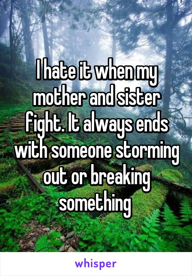 I hate it when my mother and sister fight. It always ends with someone storming out or breaking something