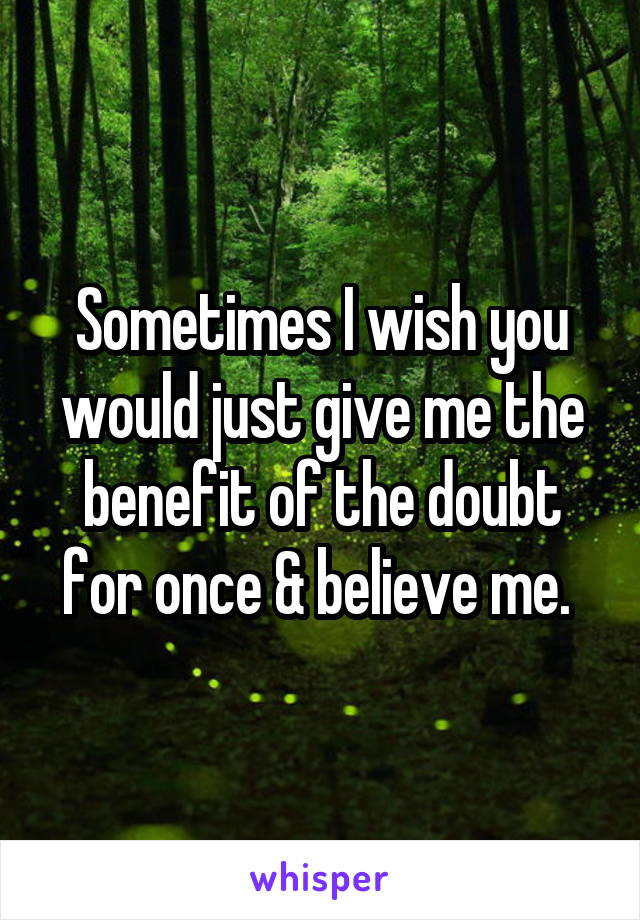 Sometimes I wish you would just give me the benefit of the doubt for once & believe me.
