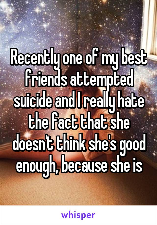 Recently one of my best friends attempted suicide and I really hate the fact that she doesn't think she's good enough, because she is