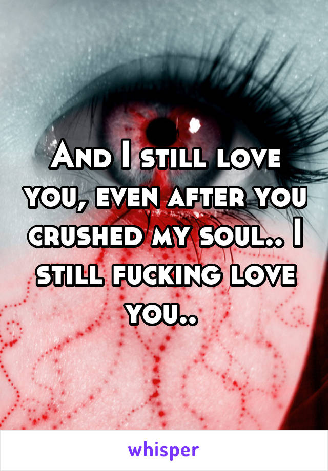 And I still love you, even after you crushed my soul.. I still fucking love you..