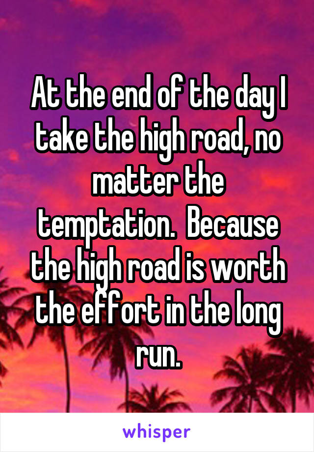 At the end of the day I take the high road, no matter the temptation.  Because the high road is worth the effort in the long run.