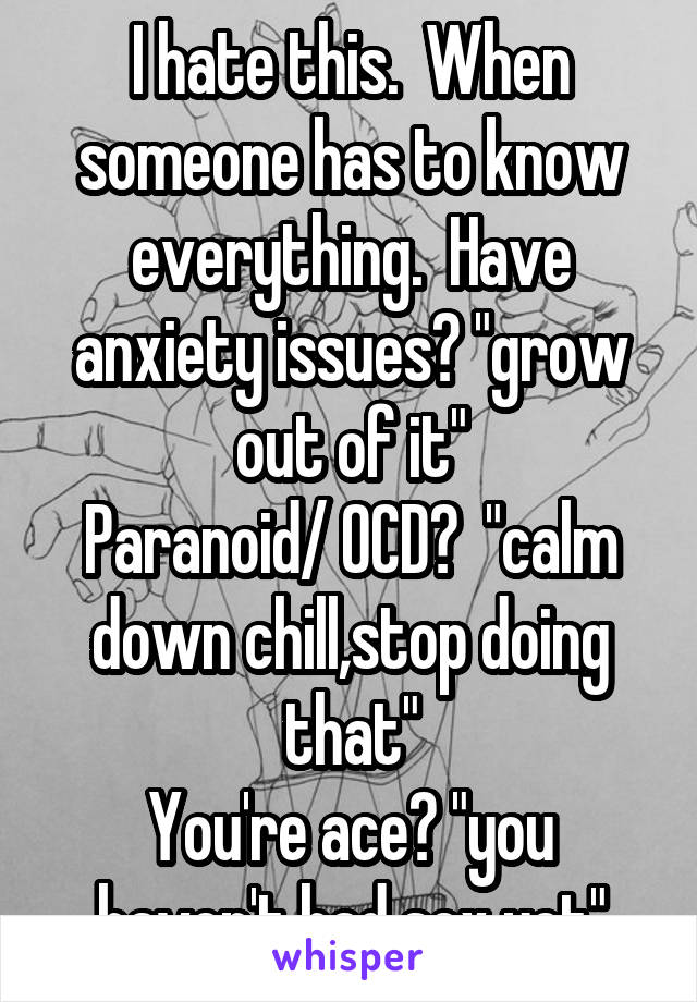 "I hate this.  When someone has to know everything.  Have anxiety issues? ""grow out of it"" Paranoid/ OCD?  ""calm down chill,stop doing that"" You're ace? ""you haven't had sex yet"""