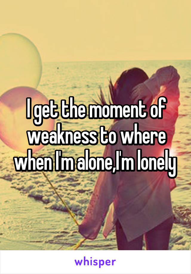 I get the moment of weakness to where when I'm alone,I'm lonely