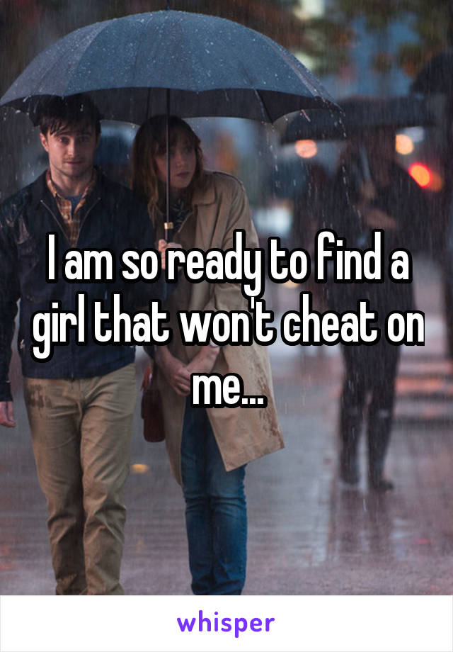 I am so ready to find a girl that won't cheat on me...