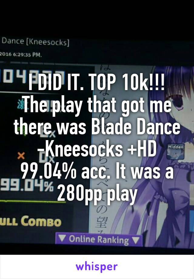 I DID IT. TOP 10k!!! The play that got me there was Blade Dance -Kneesocks +HD 99.04% acc. It was a 280pp play