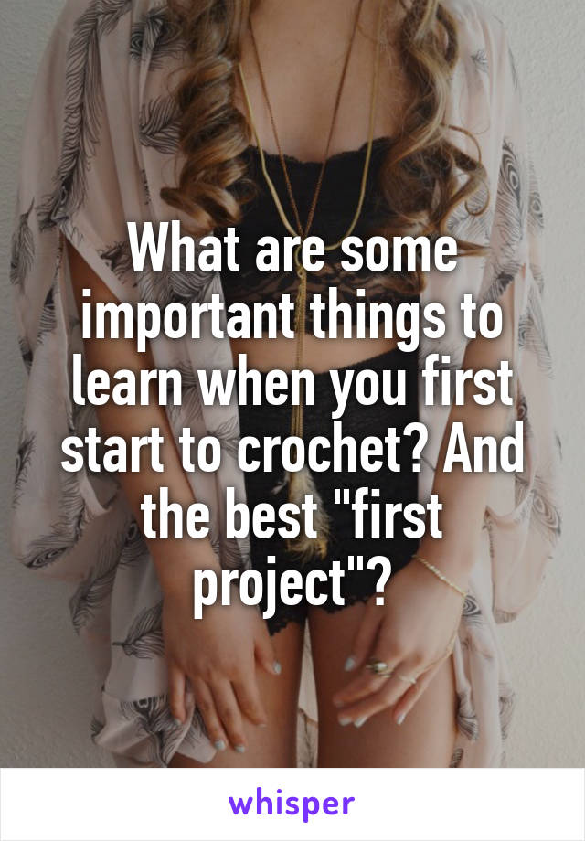 "What are some important things to learn when you first start to crochet? And the best ""first project""?"