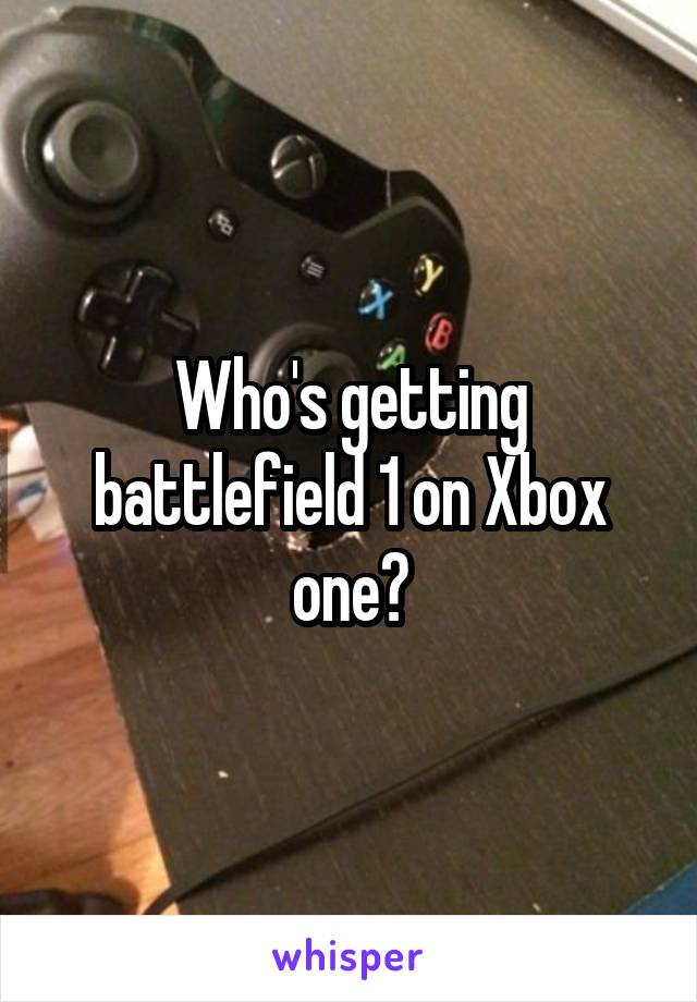 Who's getting battlefield 1 on Xbox one?
