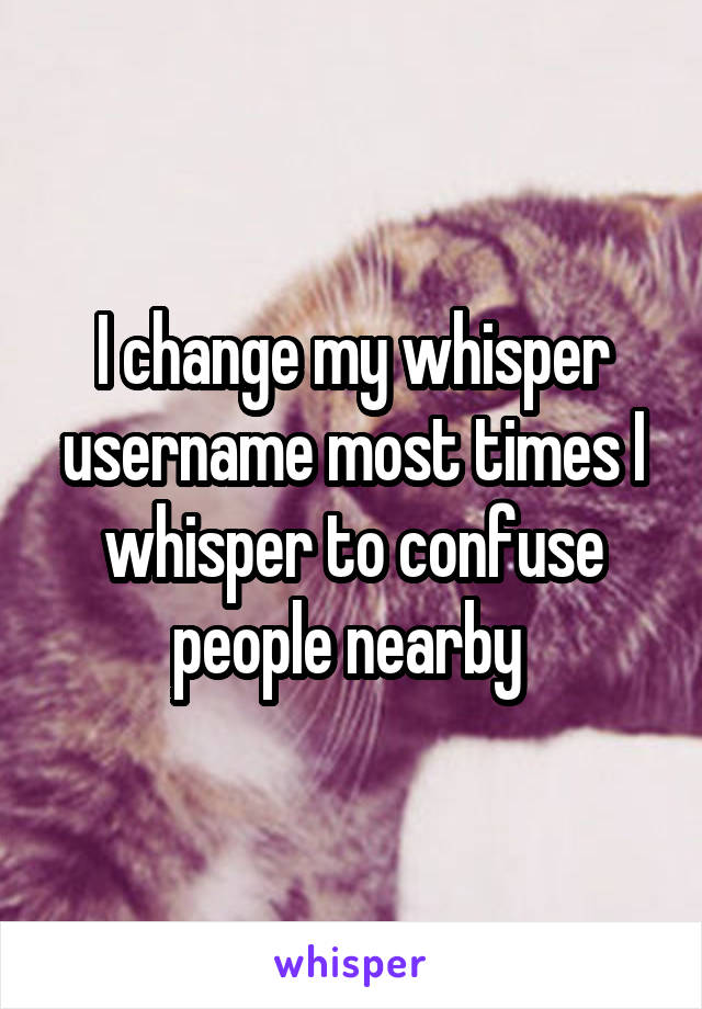 I change my whisper username most times I whisper to confuse people nearby
