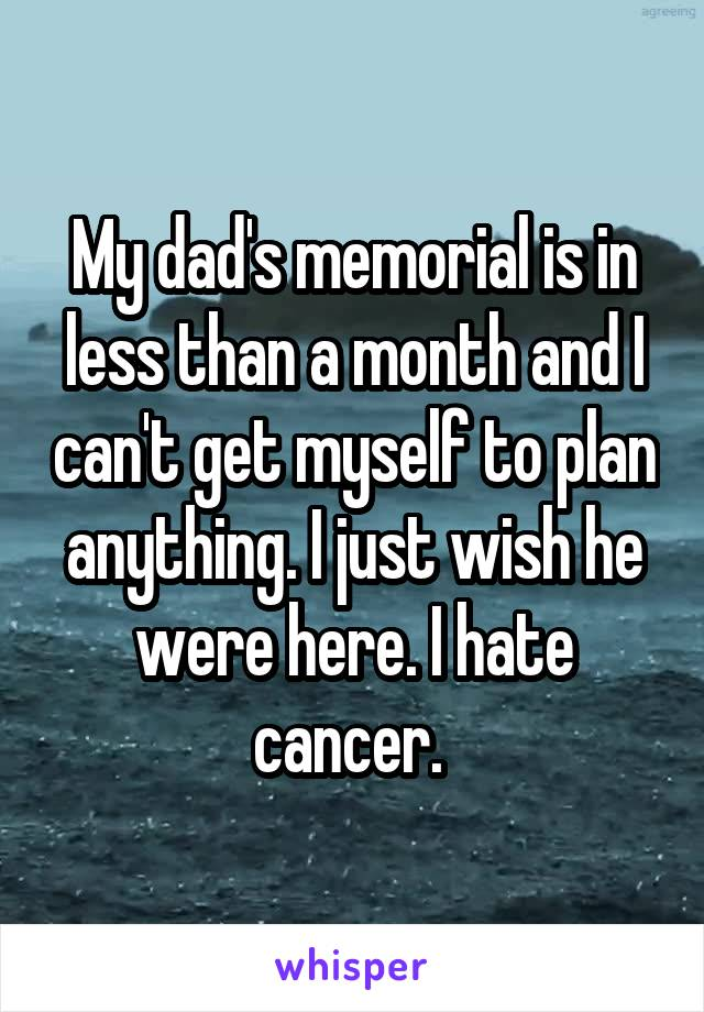 My dad's memorial is in less than a month and I can't get myself to plan anything. I just wish he were here. I hate cancer.