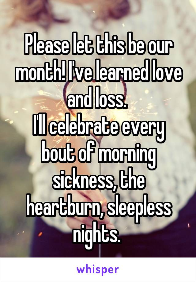Please let this be our month! I've learned love and loss.  I'll celebrate every bout of morning sickness, the heartburn, sleepless nights.
