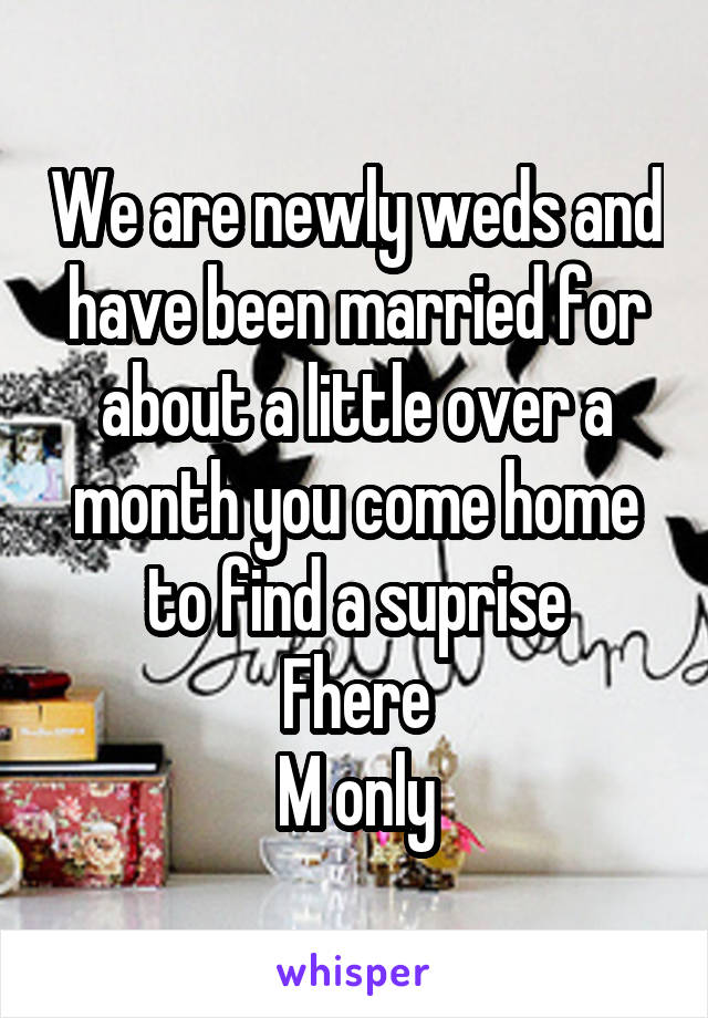 We are newly weds and have been married for about a little over a month you come home to find a suprise Fhere M only