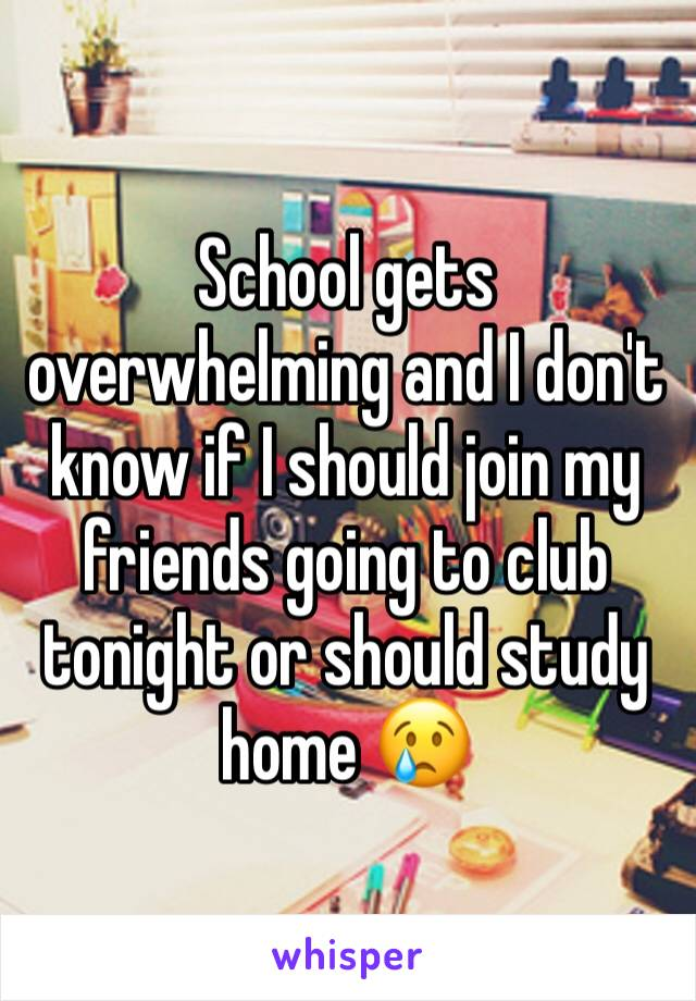School gets overwhelming and I don't know if I should join my friends going to club tonight or should study home 😢