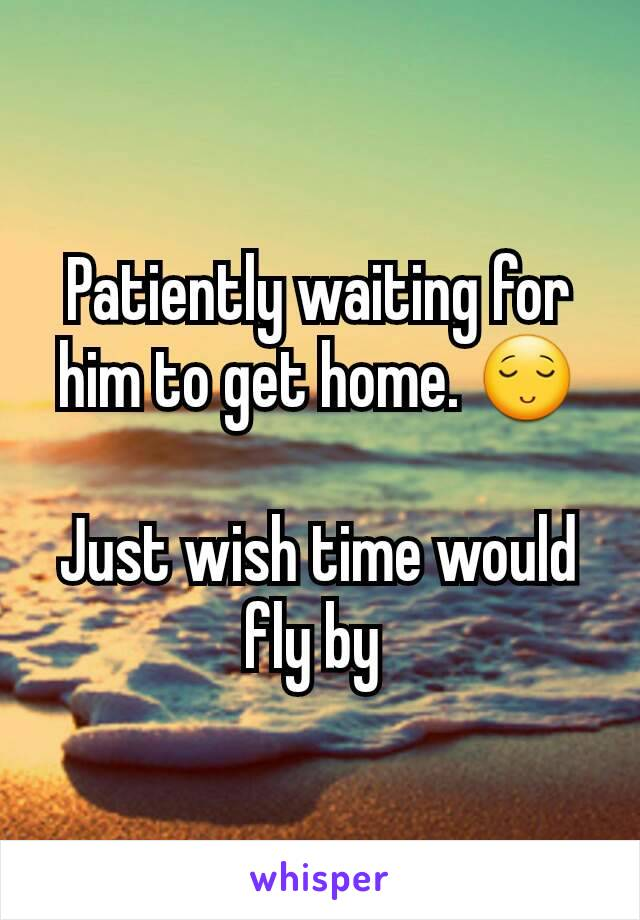 Patiently waiting for him to get home. 😌  Just wish time would fly by