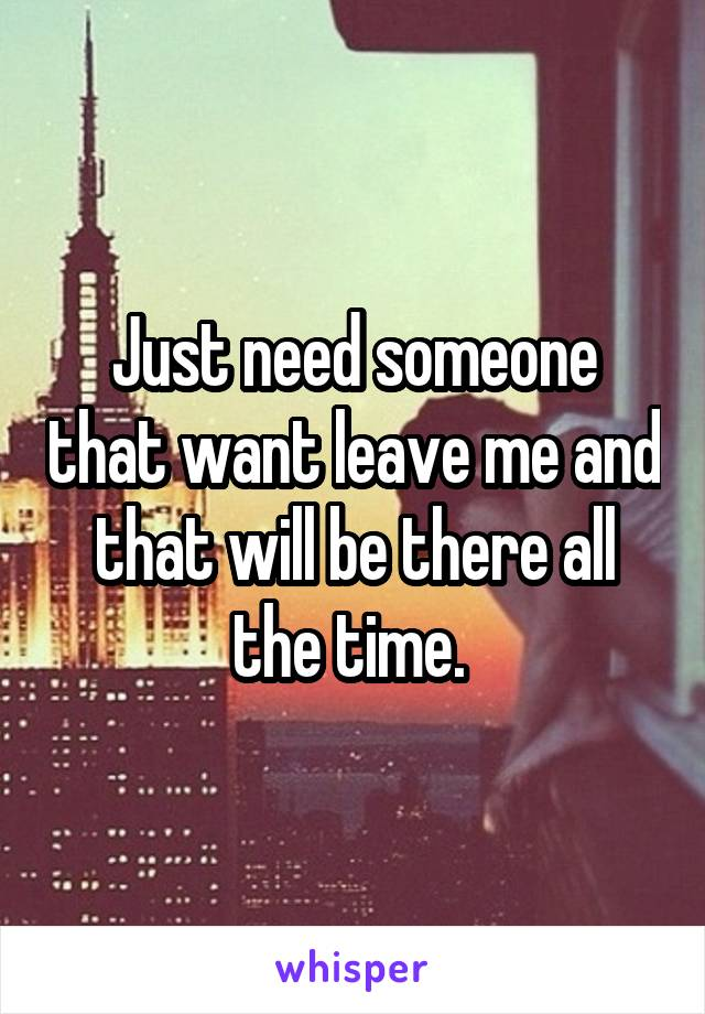 Just need someone that want leave me and that will be there all the time.